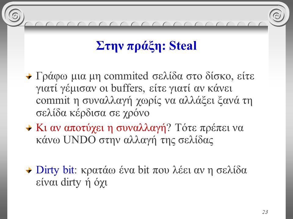 23 Στην πράξη: Steal Γράφω μια μη commited σελίδα στο δίσκο, είτε γιατί γέμισαν οι buffers, είτε γιατί αν κάνει commit η συναλλαγή χωρίς να αλλάξει ξα