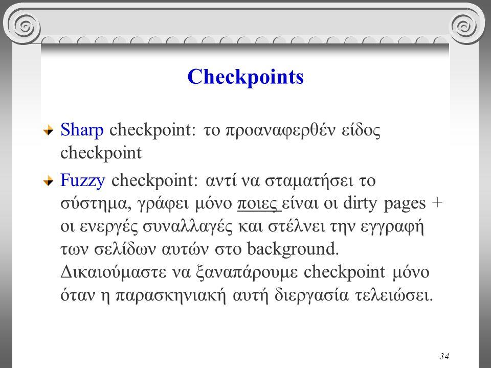 34 Checkpoints Sharp checkpoint: το προαναφερθέν είδος checkpoint Fuzzy checkpoint: αντί να σταματήσει το σύστημα, γράφει μόνο ποιες είναι οι dirty pa