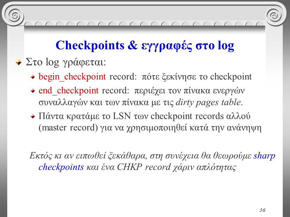36 Checkpoints & εγγραφές στο log Στο log γράφεται: begin_checkpoint record: πότε ξεκίνησε το checkpoint end_checkpoint record: περιέχει τον πίνακα εν