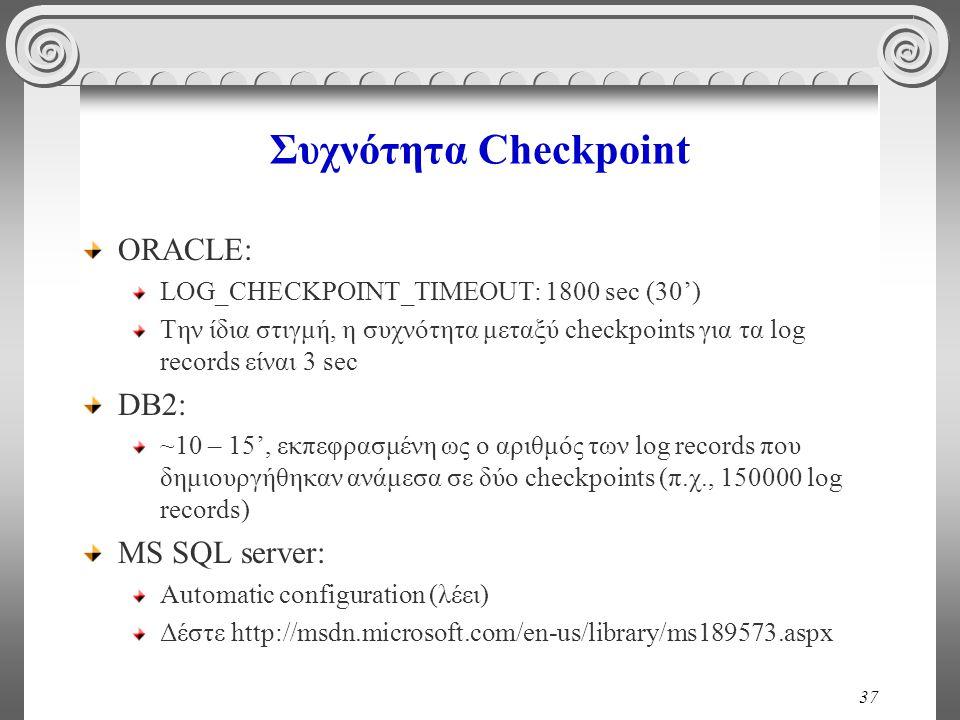 37 Συχνότητα Checkpoint ORACLE: LOG_CHECKPOINT_TIMEOUT: 1800 sec (30') Την ίδια στιγμή, η συχνότητα μεταξύ checkpoints για τα log records είναι 3 sec