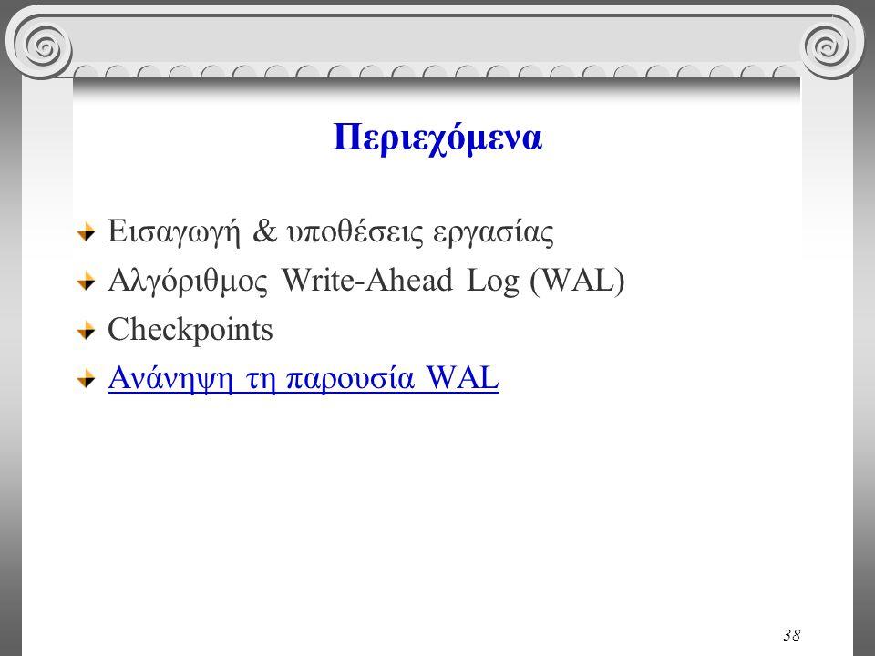 38 Περιεχόμενα Εισαγωγή & υποθέσεις εργασίας Αλγόριθμος Write-Ahead Log (WAL) Checkpoints Ανάνηψη τη παρουσία WAL