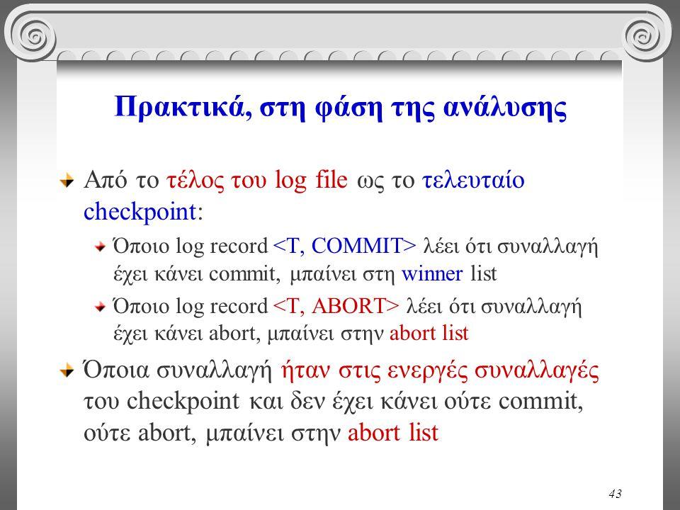 43 Πρακτικά, στη φάση της ανάλυσης Από το τέλος του log file ως το τελευταίο checkpoint: Όποιο log record λέει ότι συναλλαγή έχει κάνει commit, μπαίνε
