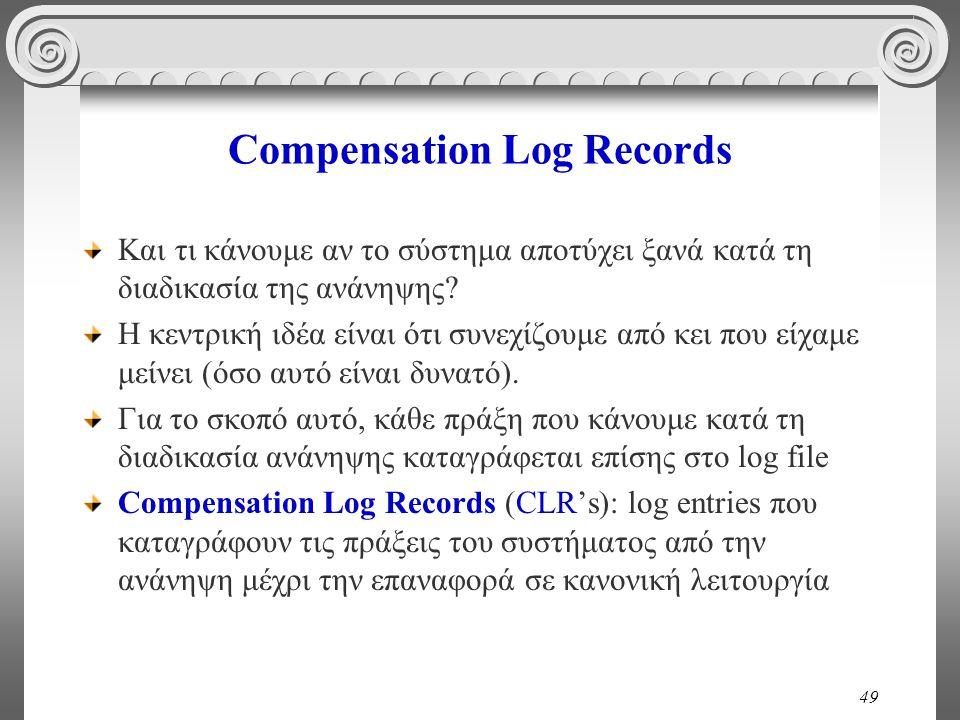 49 Compensation Log Records Και τι κάνουμε αν το σύστημα αποτύχει ξανά κατά τη διαδικασία της ανάνηψης? Η κεντρική ιδέα είναι ότι συνεχίζουμε από κει