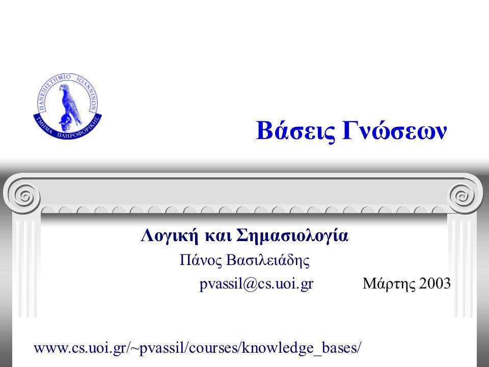 Βάσεις Γνώσεων Λογική και Σημασιολογία Πάνος Βασιλειάδης pvassil@cs.uoi.gr Μάρτης 2003 www.cs.uoi.gr/~pvassil/courses/knowledge_bases/