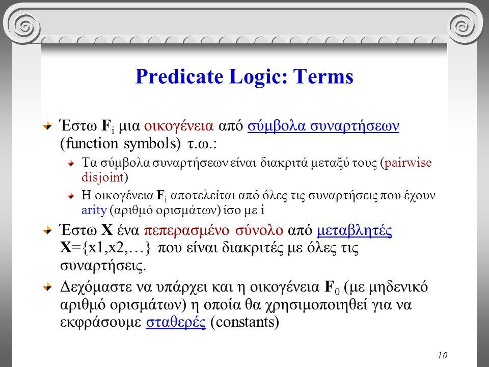 10 Predicate Logic: Terms Έστω F i μια οικογένεια από σύμβολα συναρτήσεων (function symbols) τ.ω.: Τα σύμβολα συναρτήσεων είναι διακριτά μεταξύ τους (pairwise disjoint) Η οικογένεια F i αποτελείται από όλες τις συναρτήσεις που έχουν arity (αριθμό ορισμάτων) ίσο με i Έστω X ένα πεπερασμένο σύνολο από μεταβλητές Χ={x1,x2,…} που είναι διακριτές με όλες τις συναρτήσεις.