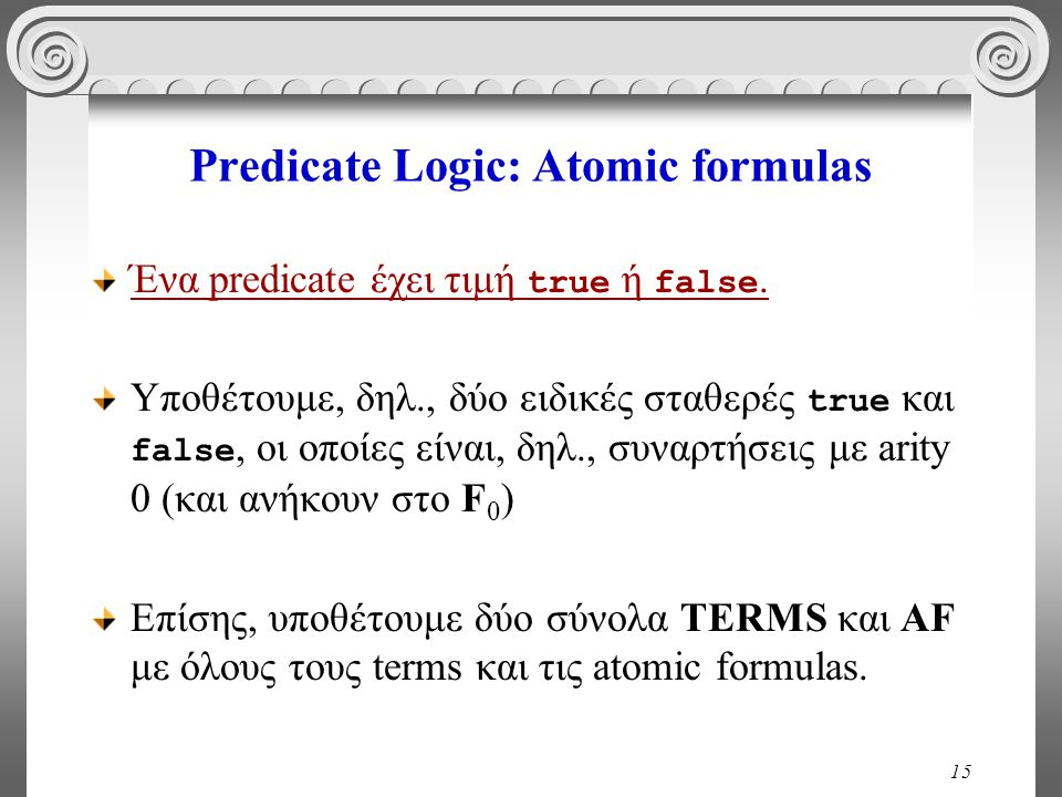15 Predicate Logic: Atomic formulas Ένα predicate έχει τιμή true ή false. Υποθέτουμε, δηλ., δύο ειδικές σταθερές true και false, οι οποίες είναι, δηλ.
