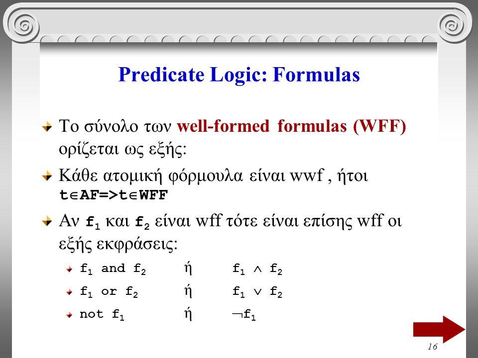 16 Predicate Logic: Formulas Το σύνολο των well-formed formulas (WFF) ορίζεται ως εξής: Κάθε ατομική φόρμουλα είναι wwf, ήτοι t  AF=>t  WFF Αν f 1 και f 2 είναι wff τότε είναι επίσης wff οι εξής εκφράσεις: f 1 and f 2 ή f 1  f 2 f 1 or f 2 ή f 1  f 2 not f 1 ή  f 1