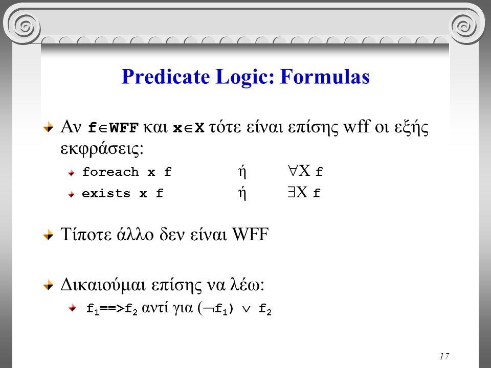 17 Predicate Logic: Formulas Αν f  WFF και x  X τότε είναι επίσης wff οι εξής εκφράσεις: foreach x f ή  X f exists x f ή  X f Τίποτε άλλο δεν είναι WFF Δικαιούμαι επίσης να λέω: f 1 ==>f 2 αντί για (  f 1 )  f 2