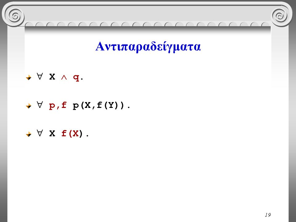 19 Αντιπαραδείγματα  X  q.  p,f p(X,f(Y)).  X f(X).