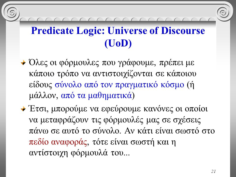 21 Predicate Logic: Universe of Discourse (UoD) Όλες οι φόρμουλες που γράφουμε, πρέπει με κάποιο τρόπο να αντιστοιχίζονται σε κάποιου είδους σύνολο από τον πραγματικό κόσμο (ή μάλλον, από τα μαθηματικά) Έτσι, μπορούμε να εφεύρουμε κανόνες οι οποίοι να μεταφράζουν τις φόρμουλές μας σε σχέσεις πάνω σε αυτό το σύνολο.