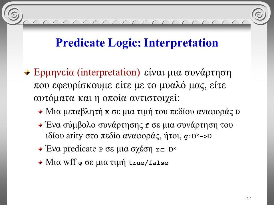 22 Predicate Logic: Interpretation Ερμηνεία (interpretation) είναι μια συνάρτηση που εφευρίσκουμε είτε με το μυαλό μας, είτε αυτόματα και η οποία αντιστοιχεί: Μια μεταβλητή Χ σε μια τιμή του πεδίου αναφοράς D Ένα σύμβολο συνάρτησης f σε μια συνάρτηση του ιδίου arity στο πεδίο αναφοράς, ήτοι, g: D k -> D Ένα predicate P σε μια σχέση r  D k Μια wff φ σε μια τιμή true/false