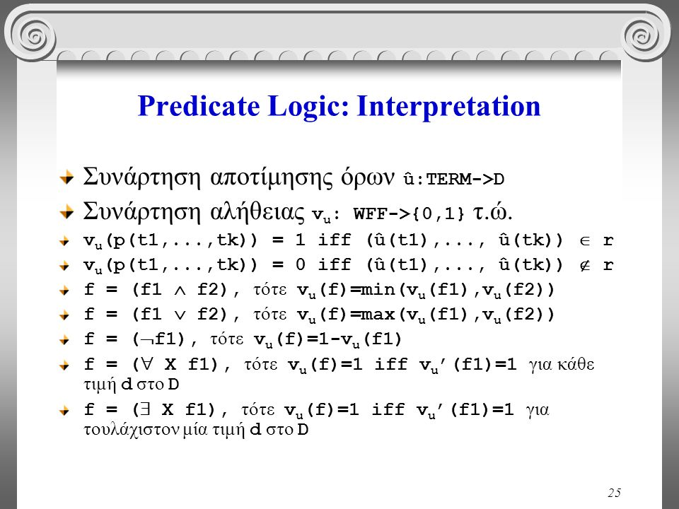 25 Predicate Logic: Interpretation Συνάρτηση αποτίμησης όρων û:TERM->D Συνάρτηση αλήθειας v u : WFF->{0,1} τ.ώ. v u (p(t1,...,tk)) = 1 iff (û(t1),...,