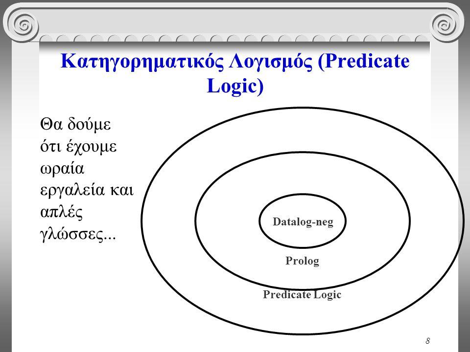 8 Κατηγορηματικός Λογισμός (Predicate Logic) Θα δούμε ότι έχουμε ωραία εργαλεία και απλές γλώσσες... Predicate Logic Prolog Datalog-neg