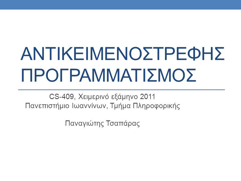 ΑΝΤΙΚΕΙΜΕΝΟΣΤΡΕΦΗΣ ΠΡΟΓΡΑΜΜΑΤΙΣΜΟΣ CS-409, Χειμερινό εξάμηνο 2011 Πανεπιστήμιο Ιωαννίνων, Τμήμα Πληροφορικής Παναγιώτης Τσαπάρας