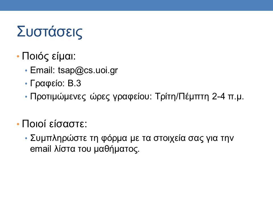 Συστάσεις Ποιός είμαι: Email: tsap@cs.uoi.gr Γραφείο: Β.3 Προτιμώμενες ώρες γραφείου: Τρίτη/Πέμπτη 2-4 π.μ. Ποιοί είσαστε: Συμπληρώστε τη φόρμα με τα