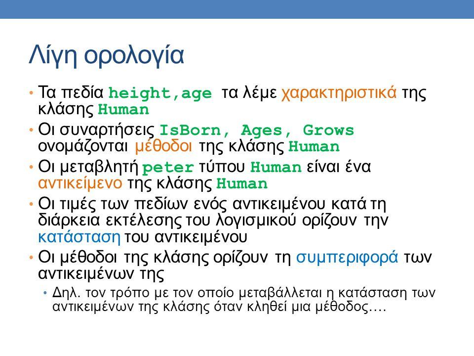 Λίγη ορολογία Τα πεδία height,age τα λέμε χαρακτηριστικά της κλάσης Human Οι συναρτήσεις IsBorn, Ages, Grows ονομάζονται μέθοδοι της κλάσης Human Οι μ