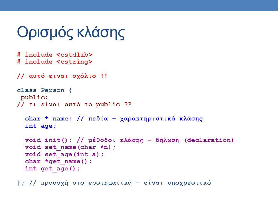 Ορισμός κλάσης # include // αυτό είναι σχόλιο !! class Person { public: // τι είναι αυτό το public ?? char * name; // πεδία – χαρακτηριστικά κλάσης in