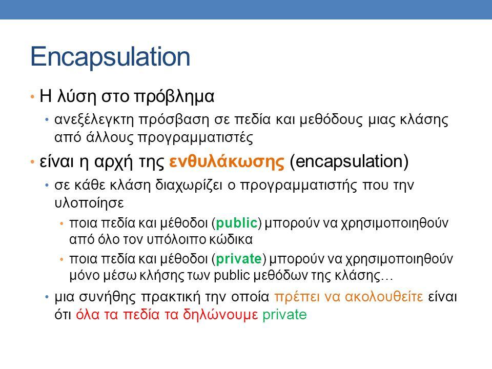 Encapsulation Η λύση στο πρόβλημα ανεξέλεγκτη πρόσβαση σε πεδία και μεθόδους μιας κλάσης από άλλους προγραμματιστές είναι η αρχή της ενθυλάκωσης (enca