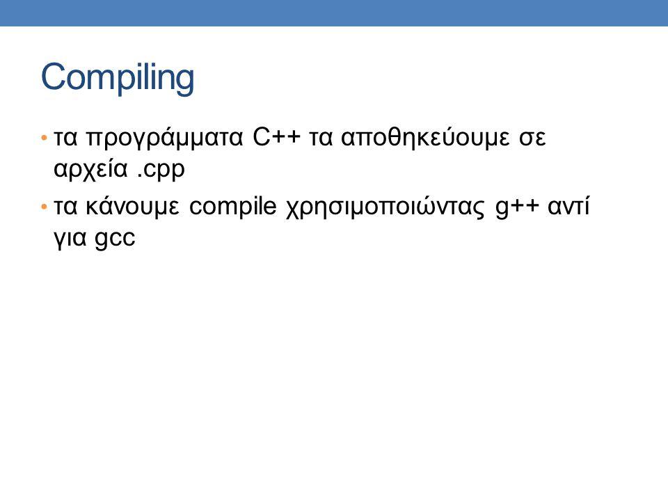 Compiling τα προγράμματα C++ τα αποθηκεύουμε σε αρχεία.cpp τα κάνουμε compile χρησιμοποιώντας g++ αντί για gcc