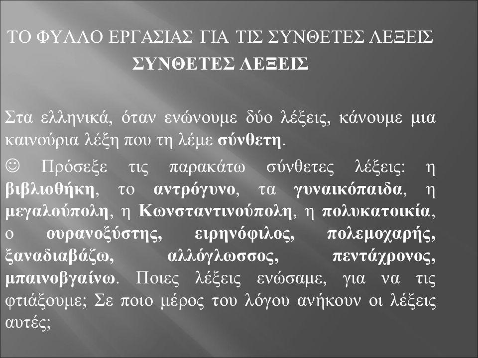 ΤΟ ΦΥΛΛΟ ΕΡΓΑΣΙΑΣ ΓΙΑ ΤΙΣ ΣΥΝΘΕΤΕΣ ΛΕΞΕΙΣ ΣΥΝΘΕΤΕΣ ΛΕΞΕΙΣ Στα ελληνικά, όταν ενώνουμε δύο λέξεις, κάνουμε μια καινούρια λέξη που τη λέμε σύνθετη. Πρόσ