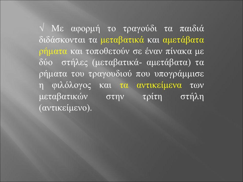 √ Με αφορμή το τραγούδι τα παιδιά διδάσκονται τα μεταβατικά και αμετάβατα ρήματα και τοποθετούν σε έναν πίνακα με δύο στήλες (μεταβατικά- αμετάβατα) τ