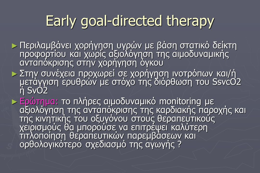 Early goal-directed therapy ► Περιλαμβάνει χορήγηση υγρών με βάση στατικό δείκτη προφορτίου και χωρίς αξιολόγηση της αιμοδυναμικής ανταπόκρισης στην χορήγηση όγκου ► Στην συνέχεια προχωρεί σε χορήγηση ινοτρόπων και/ή μετάγγιση ερυθρών με στόχο της διόρθωση του SsvcO2 ή SvO2 ► Ερώτημα: το πλήρες αιμοδυναμικό monitoring με αξιολόγηση της ανταπόκρισης της καρδιακής παροχής και της κινητικής του οξυγόνου στους θεραπευτικούς χειρισμούς θα μπορούσε να επιτρέψει καλύτερη τιτλοποίηση θεραπευτικών παρεμβάσεων και ορθολογικότερο σχεδιασμό της αγωγής ?