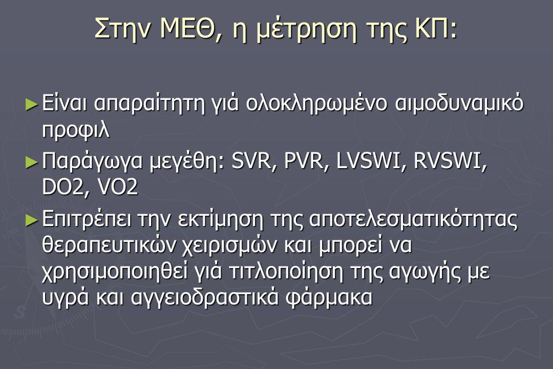 Στην ΜΕΘ, η μέτρηση της ΚΠ: ► Είναι απαραίτητη γιά ολοκληρωμένο αιμοδυναμικό προφιλ ► Παράγωγα μεγέθη: SVR, PVR, LVSWI, RVSWI, DO2, VO2 ► Επιτρέπει την εκτίμηση της αποτελεσματικότητας θεραπευτικών χειρισμών και μπορεί να χρησιμοποιηθεί γιά τιτλοποίηση της αγωγής με υγρά και αγγειοδραστικά φάρμακα