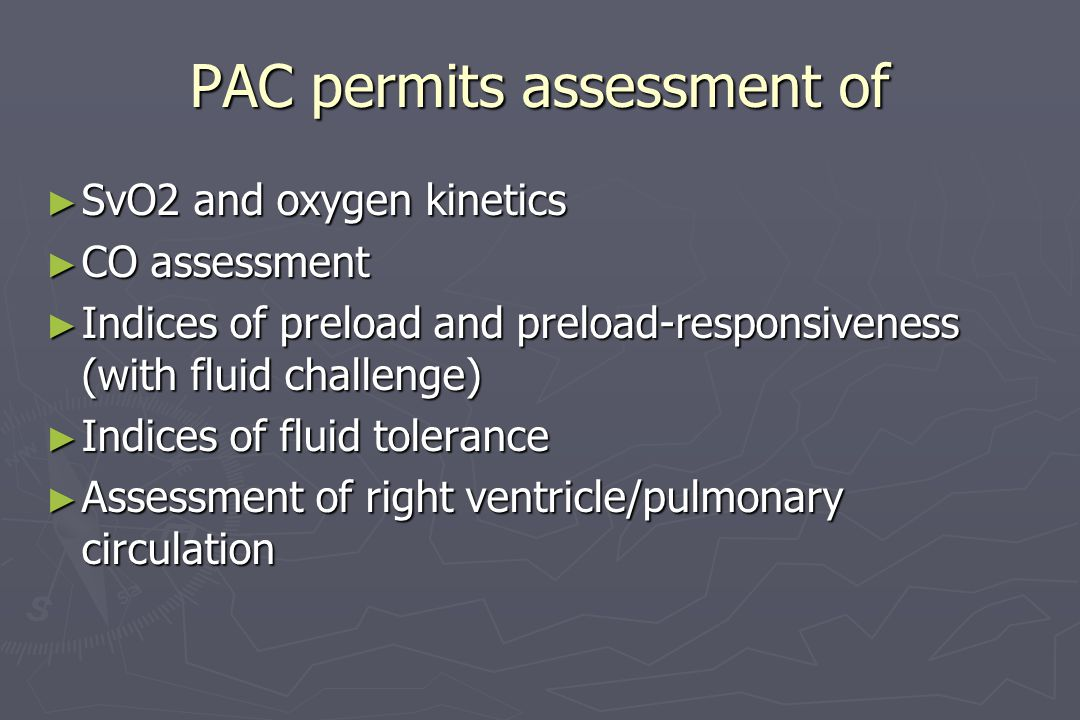 PAC permits assessment of ► SvO2 and oxygen kinetics ► CO assessment ► Indices of preload and preload-responsiveness (with fluid challenge) ► Indices
