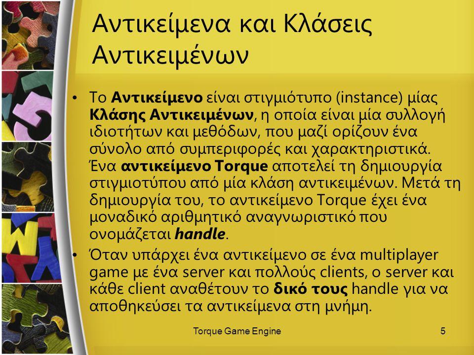 Torque Game Engine5 Αντικείμενα και Κλάσεις Αντικειμένων Το Αντικείμενο είναι στιγμιότυπο (instance) μίας Κλάσης Αντικειμένων, η οποία είναι μία συλλο