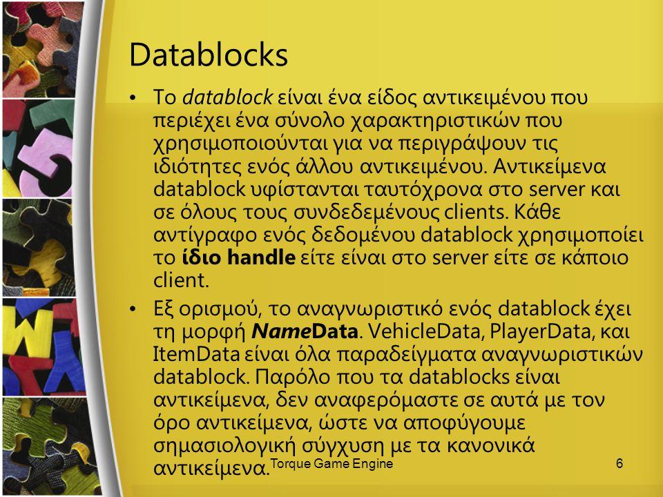 Torque Game Engine6 Datablocks Το datablock είναι ένα είδος αντικειμένου που περιέχει ένα σύνολο χαρακτηριστικών που χρησιμοποιούνται για να περιγράψο
