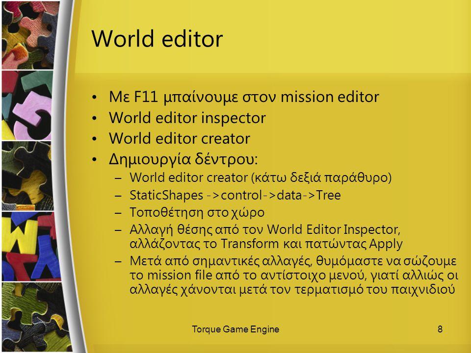 Torque Game Engine8 World editor Με F11 μπαίνουμε στον mission editor World editor inspector World editor creator Δημιουργία δέντρου: –World editor cr