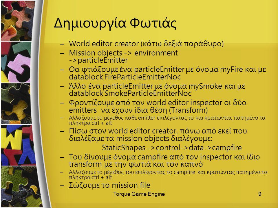Torque Game Engine9 Δημιουργία Φωτιάς –World editor creator (κάτω δεξιά παράθυρο) –Mission objects -> environment ->particleEmitter –Θα φτιάξουμε ένα