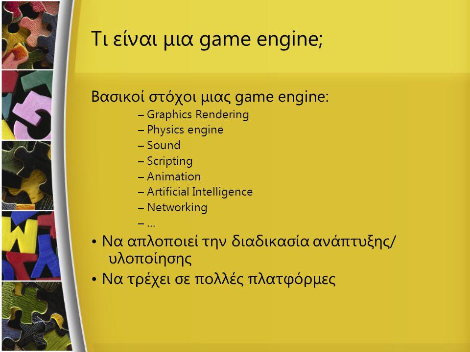 Τι είναι μια game engine; Βασικοί στόχοι μιας game engine: – Graphics Rendering – Physics engine – Sound – Scripting – Animation – Artificial Intellig