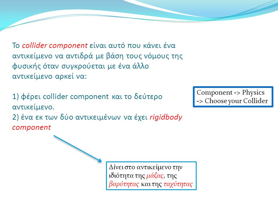 Φυσική στη Unity - Δοκιμές A) Κανένα component στα αντικείμενα -> η σφαίρα αιωρείται (δεν έχει rigidbody άρα δεν έχει βαρύτητα) B) Βάζω rigidbody component στη σφαίρα -> η σφαίρα πέφτει και περνά μέσα από τον κύβο (δεν έχουν collider component άρα δεν αντιδρούν στη σύγκρουση όπως στον πραγματικό κόσμο) C) Βάζω collider component σε ένα εκ των δύο αντικειμένων -> η σφαίρα περνά μέσα από τον κύβο (πρέπει και τα δύο αντικείμενα να έχουν collider component) D) Βάζω collider component και στα δύο αντικείμενα -> «φυσιολογική» αντίδραση