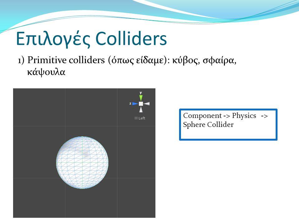 Επιλογές Colliders 1) Primitive colliders (όπως είδαμε): κύβος, σφαίρα, κάψουλα Component -> Physics -> Sphere Collider