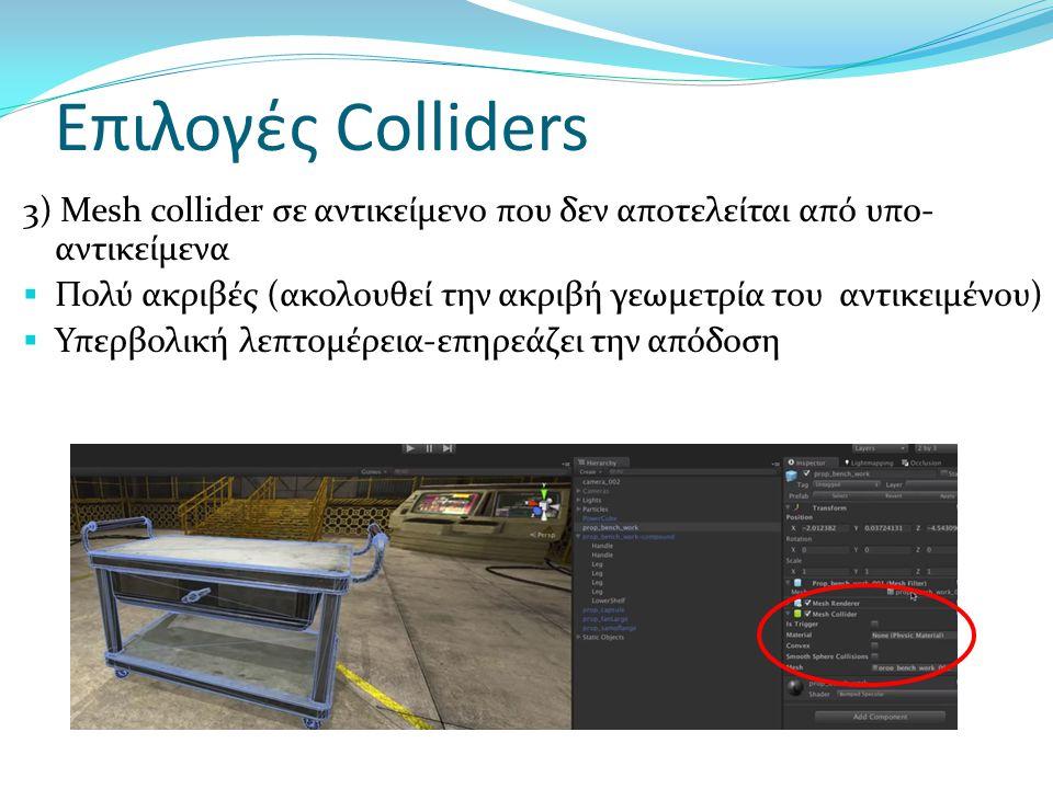 Επιλογές Colliders 4) Σε ένα πολύπλοκο αντικείμενο δημιουργούμε ένα απλοποιημένο σετ γεωμετρίας και βάζουμε σε αυτό ένα mesh  Μεγάλη λεπτομέρεια χωρίς προβλήματα στην απόδοση  Πολύπλοκη διαδικασία για τους σκοπούς αυτού του εργαστηρίου