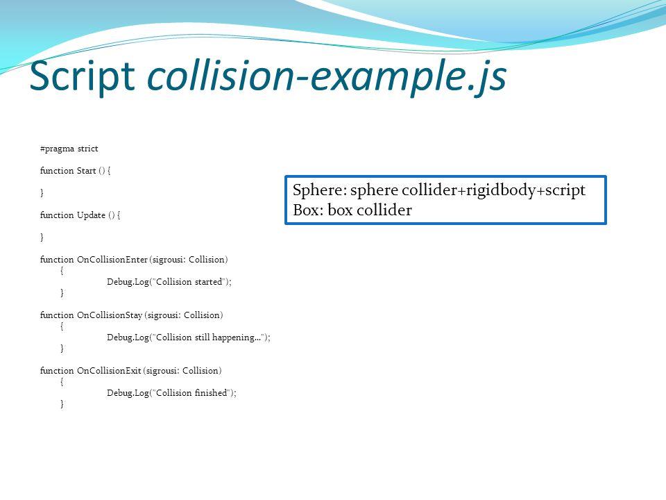 Script collision-example.js #pragma strict function Start () { } function Update () { } function OnCollisionEnter (sigrousi: Collision) { Debug.Log(