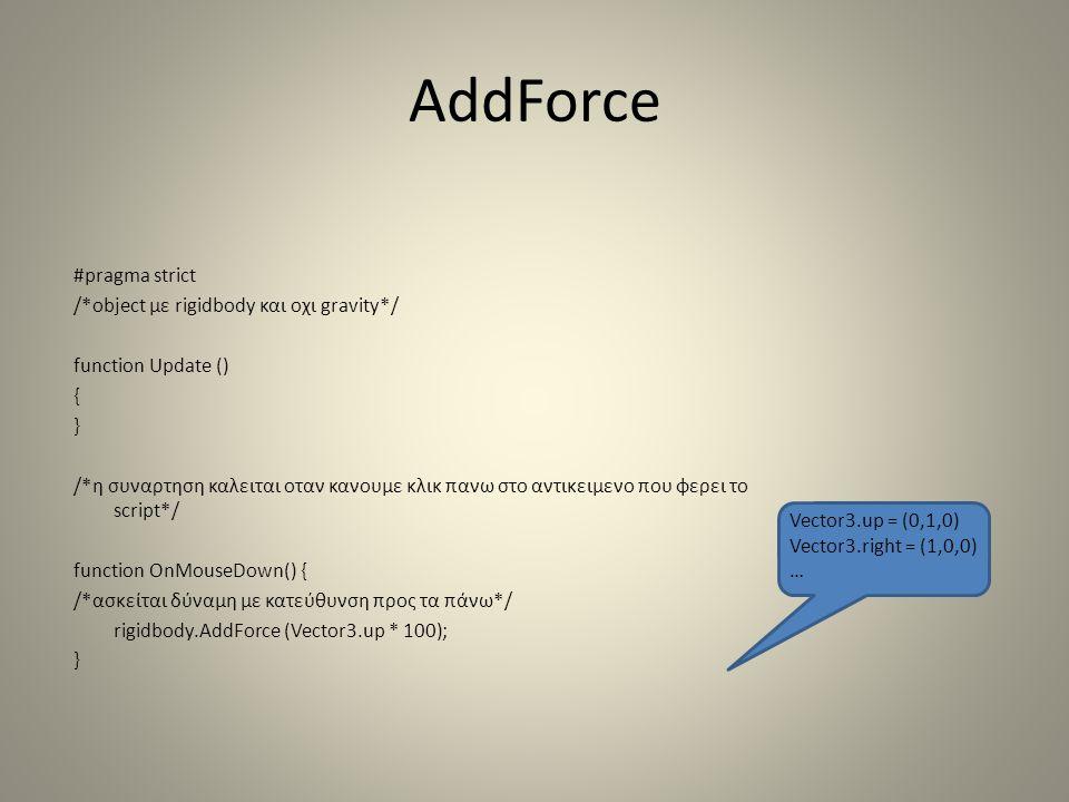 AddForce #pragma strict /*object με rigidbody και οχι gravity*/ function Update () { } /*η συναρτηση καλειται οταν κανουμε κλικ πανω στο αντικειμενο που φερει το script*/ function OnMouseDown() { /*ασκείται δύναμη με κατεύθυνση προς τα πάνω*/ rigidbody.AddForce (Vector3.up * 100); } Vector3.up = (0,1,0) Vector3.right = (1,0,0) …