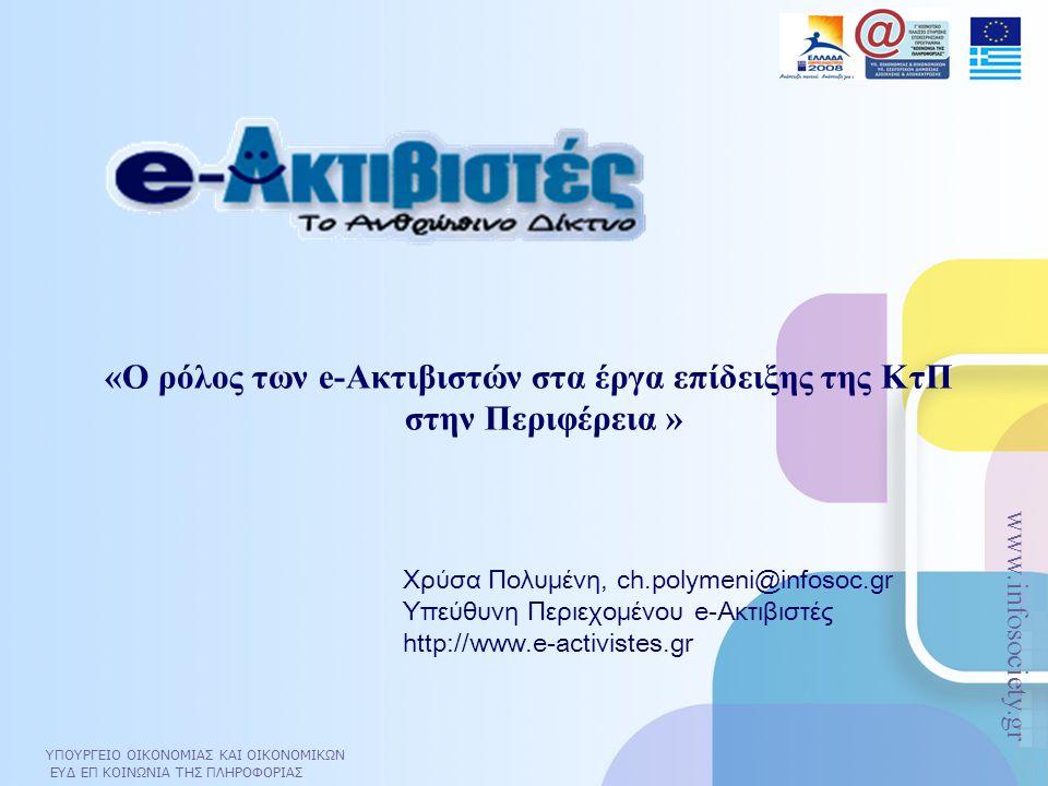 ΥΠΟΥΡΓΕΙΟ ΟΙΚΟΝΟΜΙΑΣ ΚΑΙ ΟΙΚΟΝΟΜΙΚΩΝ ΕΥΔ ΕΠ ΚΟΙΝΩΝΙΑ ΤΗΣ ΠΛΗΡΟΦΟΡΙΑΣ www.infosociety.gr ΥΠΟΥΡΓΕΙΟ ΟΙΚΟΝΟΜΙΑΣ ΚΑΙ ΟΙΚΟΝΟΜΙΚΩΝ ΕΥΔ ΕΠ ΚΟΙΝΩΝΙΑ ΤΗΣ ΠΛΗΡΟΦΟΡΙΑΣ www.infosociety.gr «Ο ρόλος των e-Ακτιβιστών στα έργα επίδειξης της ΚτΠ στην Περιφέρεια » Χρύσα Πολυμένη, ch.polymeni@infosoc.gr Υπεύθυνη Περιεχομένου e-Ακτιβιστές http://www.e-activistes.gr