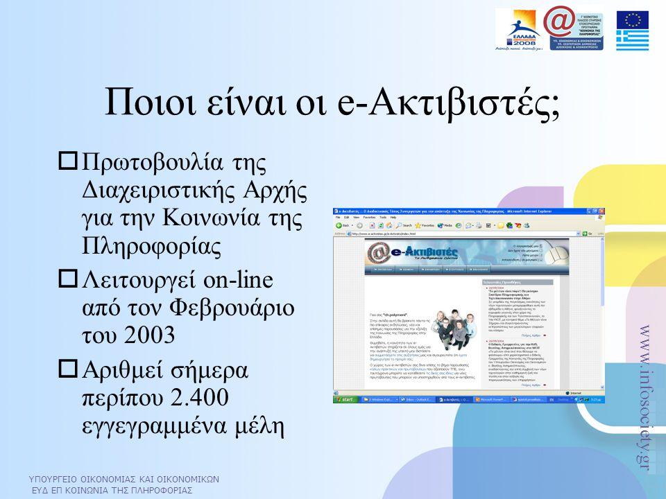 ΥΠΟΥΡΓΕΙΟ ΟΙΚΟΝΟΜΙΑΣ ΚΑΙ ΟΙΚΟΝΟΜΙΚΩΝ ΕΥΔ ΕΠ ΚΟΙΝΩΝΙΑ ΤΗΣ ΠΛΗΡΟΦΟΡΙΑΣ www.infosociety.gr ΥΠΟΥΡΓΕΙΟ ΟΙΚΟΝΟΜΙΑΣ ΚΑΙ ΟΙΚΟΝΟΜΙΚΩΝ ΕΥΔ ΕΠ ΚΟΙΝΩΝΙΑ ΤΗΣ ΠΛΗΡΟΦΟΡΙΑΣ www.infosociety.gr Ποιοι είναι οι e-Ακτιβιστές;  Πρωτοβουλία της Διαχειριστικής Αρχής για την Κοινωνία της Πληροφορίας  Λειτουργεί on-line από τον Φεβρουάριο του 2003  Αριθμεί σήμερα περίπου 2.400 εγγεγραμμένα μέλη