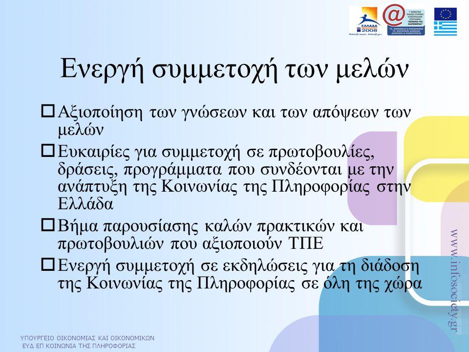 ΥΠΟΥΡΓΕΙΟ ΟΙΚΟΝΟΜΙΑΣ ΚΑΙ ΟΙΚΟΝΟΜΙΚΩΝ ΕΥΔ ΕΠ ΚΟΙΝΩΝΙΑ ΤΗΣ ΠΛΗΡΟΦΟΡΙΑΣ www.infosociety.gr ΥΠΟΥΡΓΕΙΟ ΟΙΚΟΝΟΜΙΑΣ ΚΑΙ ΟΙΚΟΝΟΜΙΚΩΝ ΕΥΔ ΕΠ ΚΟΙΝΩΝΙΑ ΤΗΣ ΠΛΗΡΟΦΟΡΙΑΣ www.infosociety.gr Ενεργή συμμετοχή των μελών  Αξιοποίηση των γνώσεων και των απόψεων των μελών  Ευκαιρίες για συμμετοχή σε πρωτοβουλίες, δράσεις, προγράμματα που συνδέονται με την ανάπτυξη της Κοινωνίας της Πληροφορίας στην Ελλάδα  Βήμα παρουσίασης καλών πρακτικών και πρωτοβουλιών που αξιοποιούν ΤΠΕ  Ενεργή συμμετοχή σε εκδηλώσεις για τη διάδοση της Κοινωνίας της Πληροφορίας σε όλη της χώρα