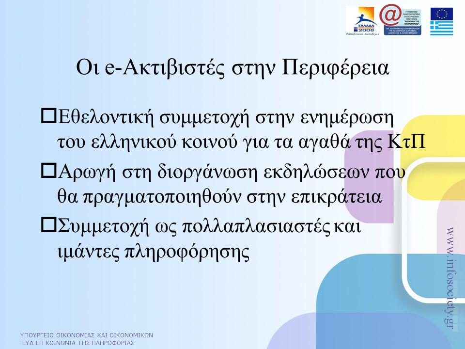 ΥΠΟΥΡΓΕΙΟ ΟΙΚΟΝΟΜΙΑΣ ΚΑΙ ΟΙΚΟΝΟΜΙΚΩΝ ΕΥΔ ΕΠ ΚΟΙΝΩΝΙΑ ΤΗΣ ΠΛΗΡΟΦΟΡΙΑΣ www.infosociety.gr ΥΠΟΥΡΓΕΙΟ ΟΙΚΟΝΟΜΙΑΣ ΚΑΙ ΟΙΚΟΝΟΜΙΚΩΝ ΕΥΔ ΕΠ ΚΟΙΝΩΝΙΑ ΤΗΣ ΠΛΗΡΟΦΟΡΙΑΣ www.infosociety.gr Οι e-Ακτιβιστές στην Περιφέρεια  Εθελοντική συμμετοχή στην ενημέρωση του ελληνικού κοινού για τα αγαθά της ΚτΠ  Αρωγή στη διοργάνωση εκδηλώσεων που θα πραγματοποιηθούν στην επικράτεια  Συμμετοχή ως πολλαπλασιαστές και ιμάντες πληροφόρησης