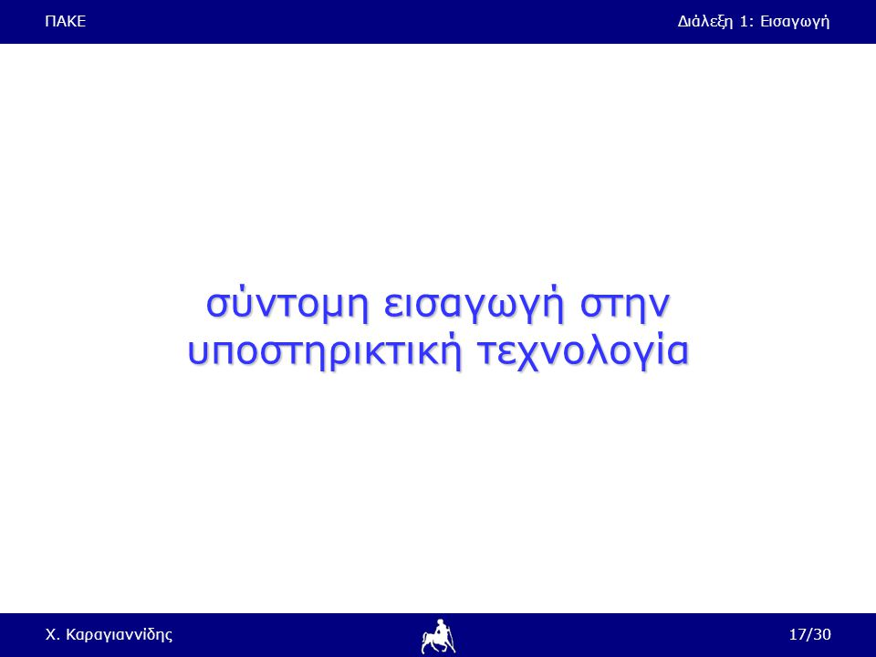 ΠΑΚΕΔιάλεξη 1: Εισαγωγή Χ. Καραγιαννίδης17/30 σύντομη εισαγωγή στην υποστηρικτική τεχνολογία