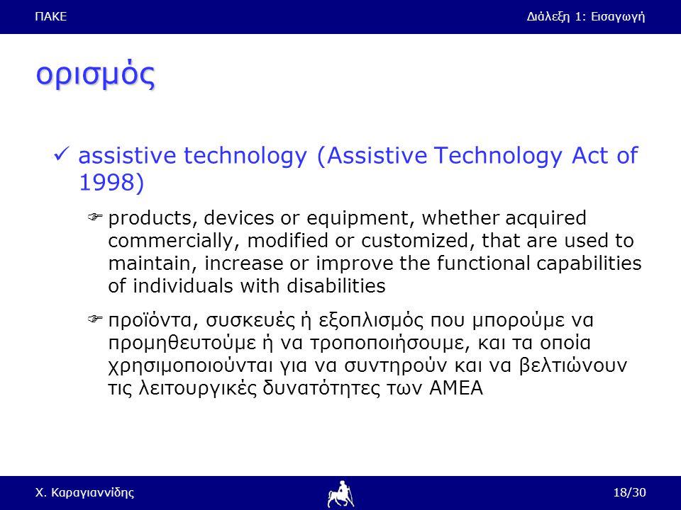 ΠΑΚΕΔιάλεξη 1: Εισαγωγή Χ. Καραγιαννίδης18/30 ορισμός assistive technology (Assistive Technology Act of 1998)  products, devices or equipment, whethe