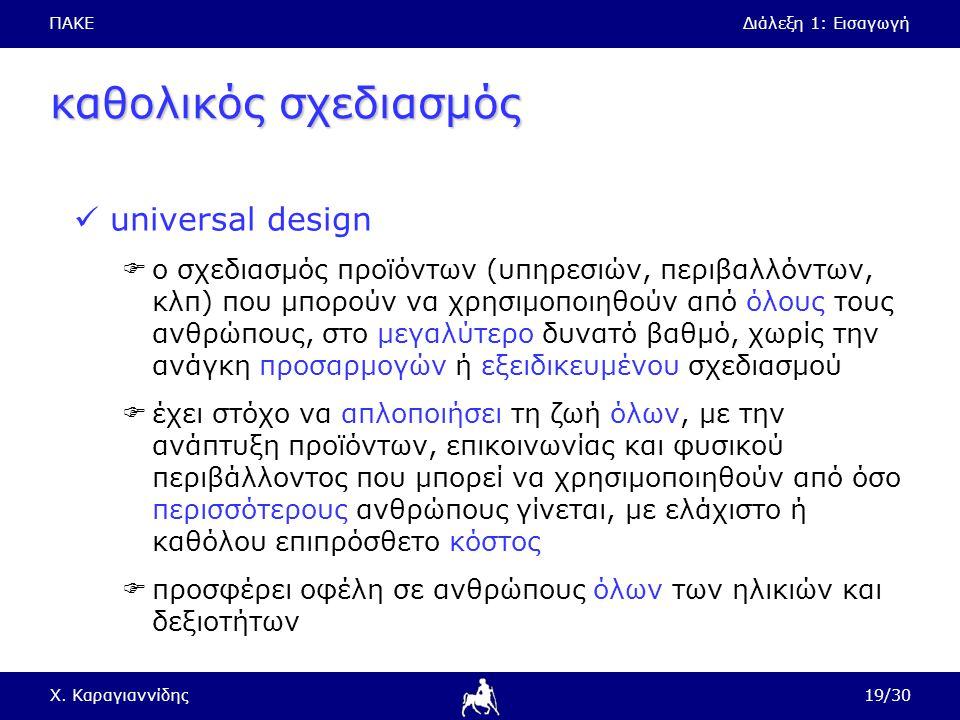 ΠΑΚΕΔιάλεξη 1: Εισαγωγή Χ. Καραγιαννίδης19/30 καθολικός σχεδιασμός universal design  ο σχεδιασμός προϊόντων (υπηρεσιών, περιβαλλόντων, κλπ) που μπορο