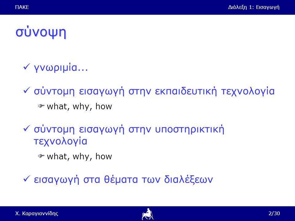 ΠΑΚΕΔιάλεξη 1: Εισαγωγή Χ. Καραγιαννίδης2/30 σύνοψη γνωριμία... σύντομη εισαγωγή στην εκπαιδευτική τεχνολογία  what, why, how σύντομη εισαγωγή στην υ