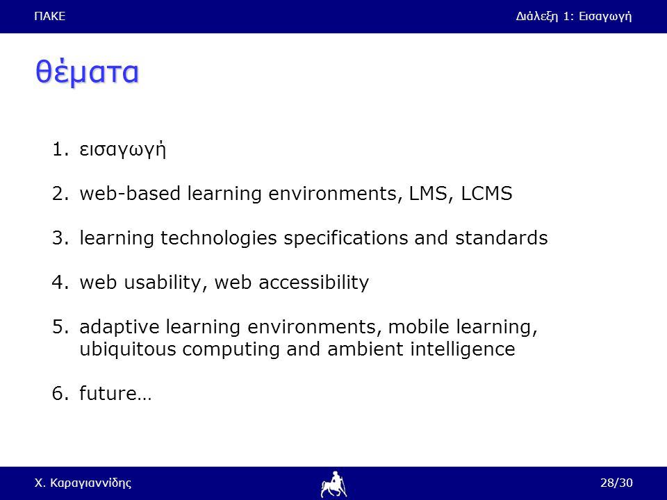 ΠΑΚΕΔιάλεξη 1: Εισαγωγή Χ. Καραγιαννίδης28/30 θέματα 1.εισαγωγή 2.web-based learning environments, LMS, LCMS 3.learning technologies specifications an