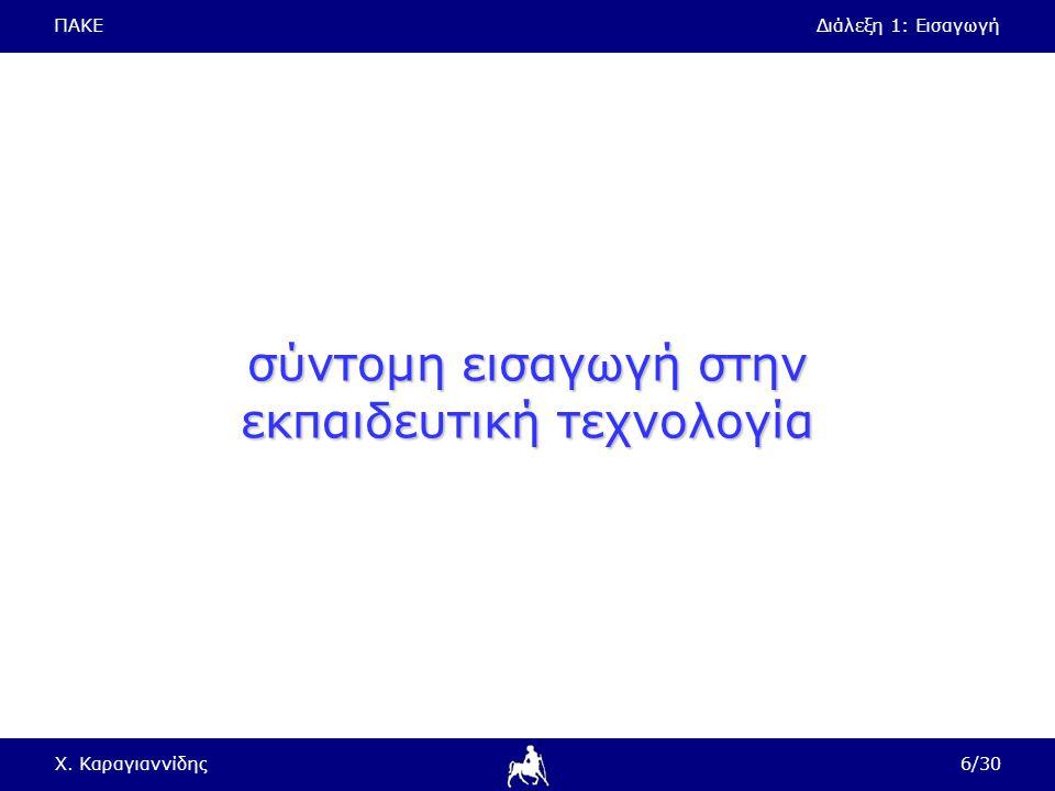 ΠΑΚΕΔιάλεξη 1: Εισαγωγή Χ. Καραγιαννίδης6/30 σύντομη εισαγωγή στην εκπαιδευτική τεχνολογία