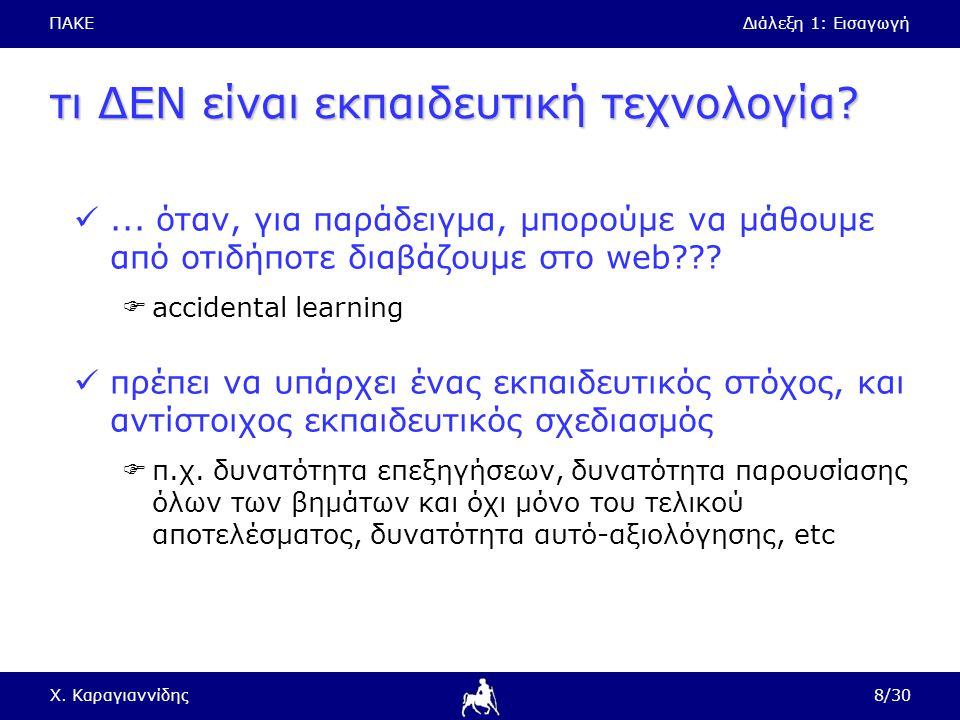ΠΑΚΕΔιάλεξη 1: Εισαγωγή Χ. Καραγιαννίδης8/30 τι ΔΕΝ είναι εκπαιδευτική τεχνολογία?... όταν, για παράδειγμα, μπορούμε να μάθουμε από οτιδήποτε διαβάζου
