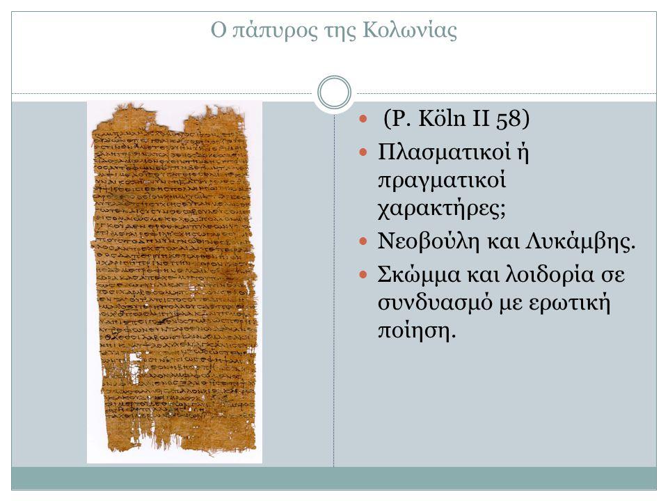 Ο πάπυρος της Κολωνίας (P. Köln II 58) Πλασματικοί ή πραγματικοί χαρακτήρες; Νεοβούλη και Λυκάμβης. Σκώμμα και λοιδορία σε συνδυασμό με ερωτική ποίηση